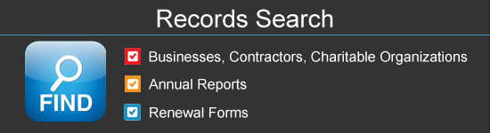 The records search application allows you to find records information about businesses, contractors, and charitable organizations. You can also find annual report forms and renewal forms.